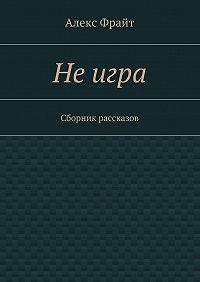 Алекс Фрайт -Неигра. Сборник рассказов