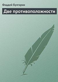 Фаддей Булгарин - Две противоположности