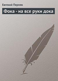 Евгений Пермяк -Фока - на все руки дока