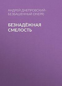 Андрей Днепровский-Безбашенный (A.DNEPR) -Безнадёжная смелость
