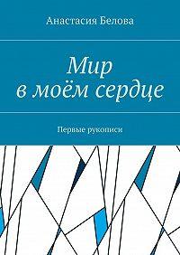 Анастасия Белова -Мир вмоёмсердце. Первые рукописи