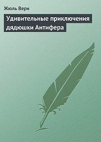 Жюль Верн -Удивительные приключения дядюшки Антифера