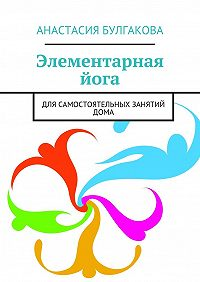 Анастасия Булгакова -Элементарная йога. Для самостоятельных занятий дома