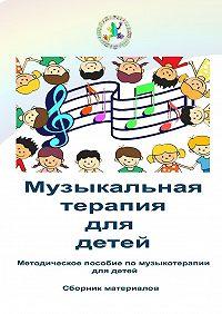 Коллектив авторов -Музыкальная терапия для детей. Методическое пособие помузыкотерапии для детей. Сборник материалов
