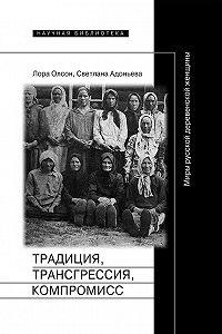 Светлана Адоньева -Традиция, трансгрессия, компромисc. Миры русской деревенской женщины