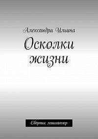 Александра Ильина -Осколки жизни. Сборник миниатюр