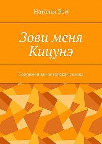 Наталья Рей -Зови меня Кицунэ. Современная авторская сказка
