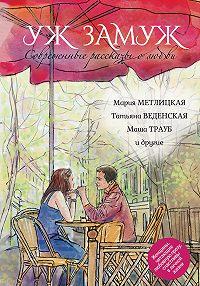 Маша Трауб -Современные рассказы о любви. Уж замуж (сборник)
