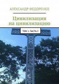 Александр Федоренко -Цивилизация нацивилизацию. Том 1.Часть2