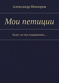 Александр Невзоров -Мои петиции. Будутли они поддержаны…