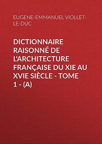 Eugène-Emmanuel Viollet-le-Duc -Dictionnaire raisonné de l'architecture française du XIe au XVIe siècle – Tome 1 – (A)