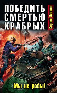 Сергей Лапшин -Победить смертью храбрых. Мы не рабы!