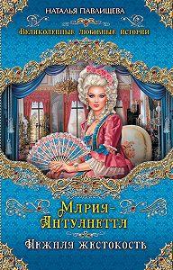 Наталья Павлищева -Мария-Антуанетта. Нежная жестокость