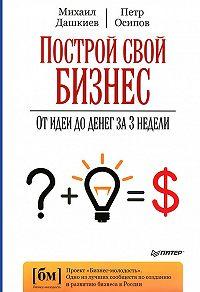 Михаил Дашкиев -Построй свой бизнес. От идеи до денег за 3 недели