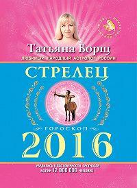 Татьяна Борщ - Стрелец. Гороскоп на 2016 год