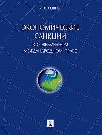 Мария Кешнер -Экономические санкции в современном международном праве. Монография