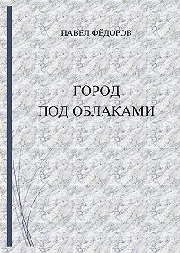 Павел Фёдоров -Город Под Облаками