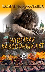 Валентина Коростелева - На ветрах разбойных лет