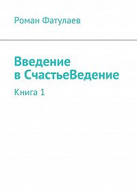 Роман Фатулаев - ВведениевСчастьеВедение. Книга1