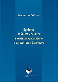 Константин Любутин -Проблема субъекта и объекта в немецкой классической и марксистской философии