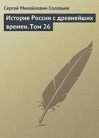 Сергей Соловьев -История России с древнейших времен. Том 26