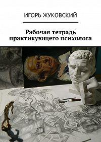 Игорь Жуковский -Рабочая тетрадь практикующего психолога