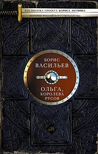 Борис Васильев - Ольга, королева руссов