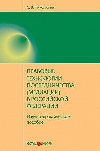 С. В. Николюкин -Правовые технологии посредничества (медиации) в Российской Федерации: научно-практическое пособие