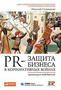 Николай Студеникин -PR-защита бизнеса в корпоративных войнах: Практикум победителя