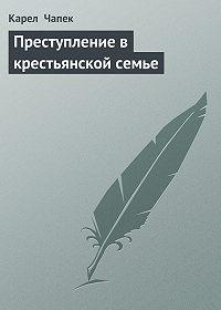 Карел  Чапек - Преступление в крестьянской семье