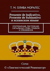 Т. Олива Моралес -Presente de Indicativo, Presente de Subjuntivo виспанском языке. Употребление, построение, сигнальные слова, правила иупражнения