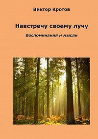 Виктор Кротов -Навстречу своему лучу. Воспоминания и мысли