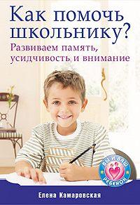 Елена Витальевна Камаровская -Как помочь школьнику? Развиваем память, усидчивость и внимание