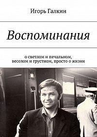 Игорь Галкин - Воспоминания. осветлом ипечальном, веселом игрустном, просто ожизни
