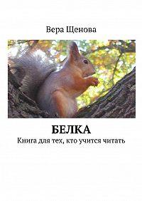 Вера Щенова -Белка. Книга для тех, кто учится читать