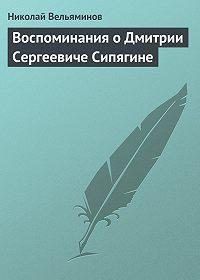 Николай Вельяминов - Воспоминания о Дмитрии Сергеевиче Сипягине