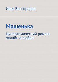 Илья Виноградов -Машенька. Циклотимический роман-онлайн олюбви