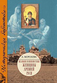 Людмила Евгеньевна Морозова - Великие и неизвестные женщины Древней Руси