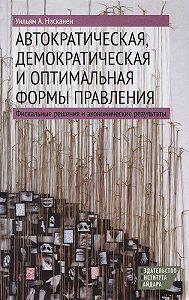 Уильям А. Нисканен - Автократическая, демократическая и оптимальная формы правления. Фискальные решения и экономические результаты