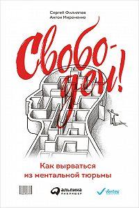 Сергей Филиппов, Антон Мироненко - Свободен! Как вырваться из ментальной тюрьмы