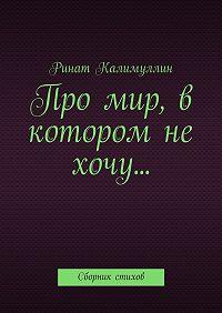 Ринат Калимуллин -Про мир, в котором не хочу… Сборник стихов