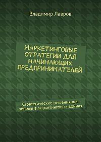 Владимир Лавров -Маркетинговые стратегии для начинающих предпринимателей. Стратегические решения для победы вмаркетинговых войнах