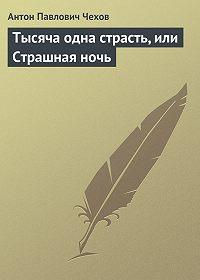 Антон Павлович Чехов -Тысяча одна страсть, или Страшная ночь
