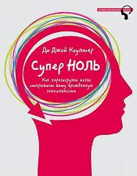 Ди Джой Коултер - Супер ноль. Как перезагрузка мозга открывает вашу врожденную гениальность