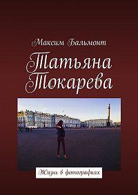 Максим Бальмонт -Татьяна Токарева. Жизнь вфотографиях