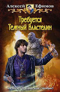 Алексей Ефимов -Требуется Темный Властелин