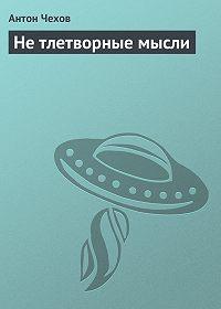 Антон Чехов -Не тлетворные мысли