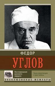 Федор Углов -Воспоминание русского хирурга. Одна революция и две войны