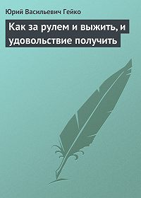 Юрий Васильевич Гейко -Как за рулем и выжить, и удовольствие получить