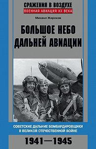 Михаил Жирохов - Большое небо дальней авиации. Советские дальние бомбардировщики в Великой Отечественной войне. 1941–1945